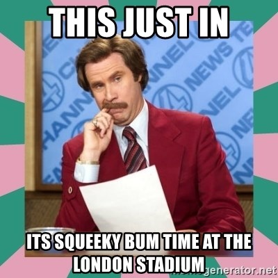 anchorman - This Just In Its Squeeky Bum time at the London Stadium