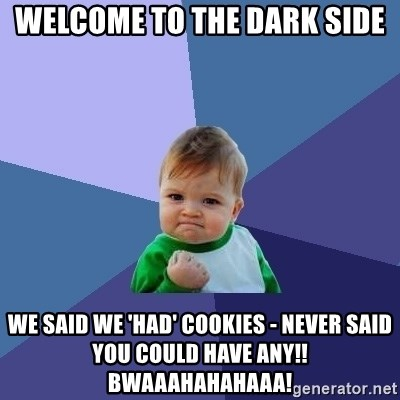 Success Kid - Welcome to the dark side We said we 'had' cookies - never said you could have any!! bwaaahahahaaa!