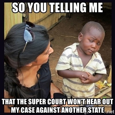 Skeptical third-world kid - So you telling me  That The super court won't hear out my case against another state