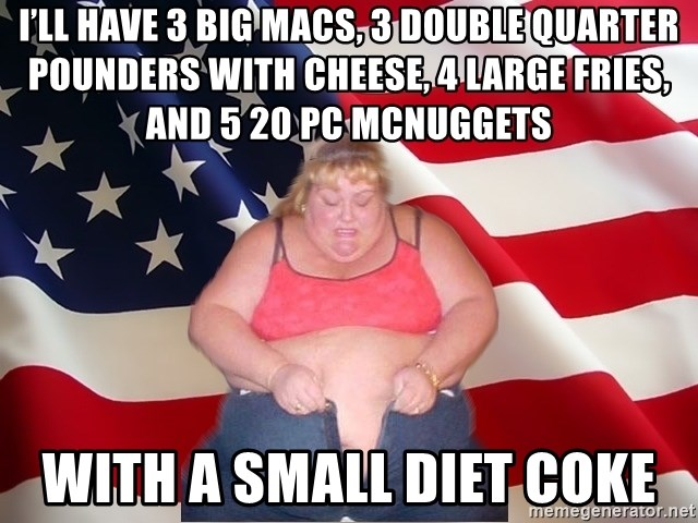 Asinine America - I'll have 3 Big Macs, 3 double quarter pounders with cheese, 4 large fries, and 5 20 pc McNuggets With a small Diet Coke