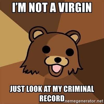 Pedobear - I'm not a virgin  Just look at my criminal record