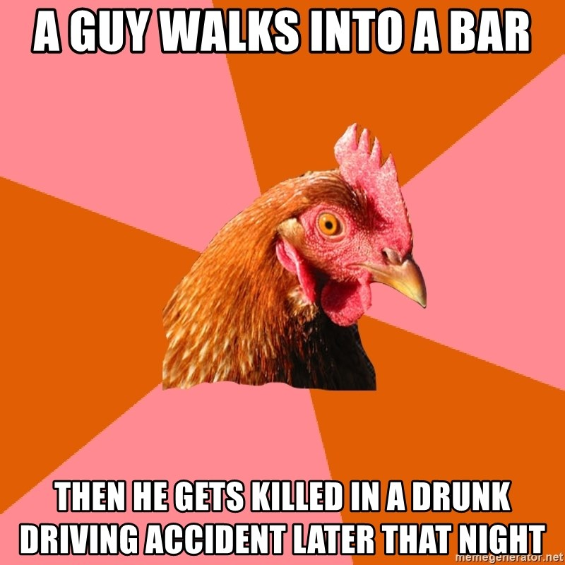 Anti Joke Chicken - A guy walks into a bar Then he gets killed in a drunk driving accident later that night