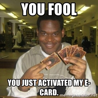 You just activated my trap card - You Fool You just activated my E-Card.