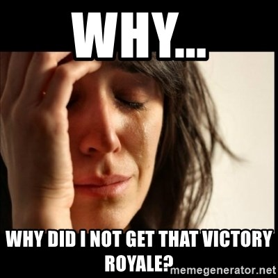 First World Problems - Why... Why did I not get that victory royale?