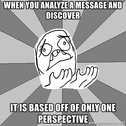 Whyyy??? - When you analyze a message and discover it is based off of only ONE perspective