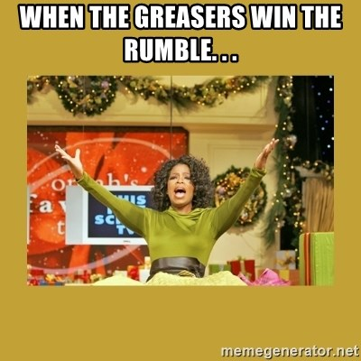 Oprah You get a - When the greasers win the rumble. . .