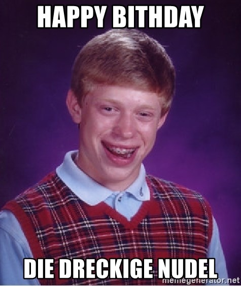 Bad Luck Brian - Happy Bithday  Die dreckige Nudel