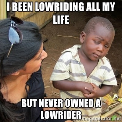 Skeptical 3rd World Kid - I been lowriding all my life  But never owned a lowrider