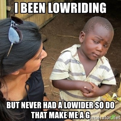 Skeptical 3rd World Kid - I been lowriding  But never had a lowider so do that make me a G