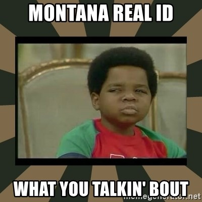 What you talkin' bout Willis  - Montana REAL ID what you talkin' bout