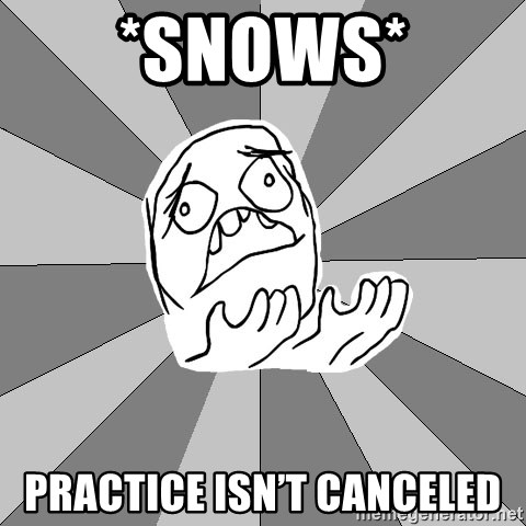 Whyyy??? - *snows* Practice isn't canceled