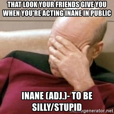 Face Palm - That look your friends give you when you're acting inane in public Inane (adj.)- to be silly/stupid