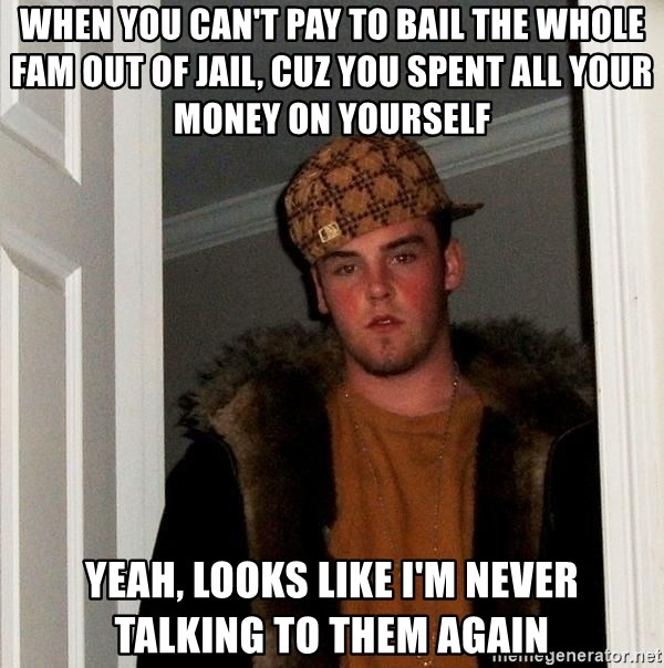 Scumbag Steve - when you can't pay to bail the whole fam out of jail, cuz you spent all your money on yourself yeah, looks like I'm never talking to them again