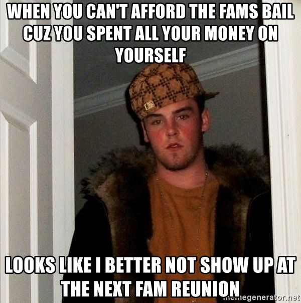 Scumbag Steve - When you can't afford the fams bail cuz you spent all your money on yourself  looks like I better not show up at the next fam reunion