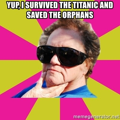 Good Grandma Gayle - yup, I survived the titanic and saved the orphans