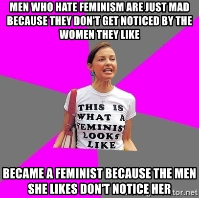 Feminist Cunt - Men who hate feminism are just mad because they don't get noticed by the women they like Became a feminist because the men she likes don't notice her