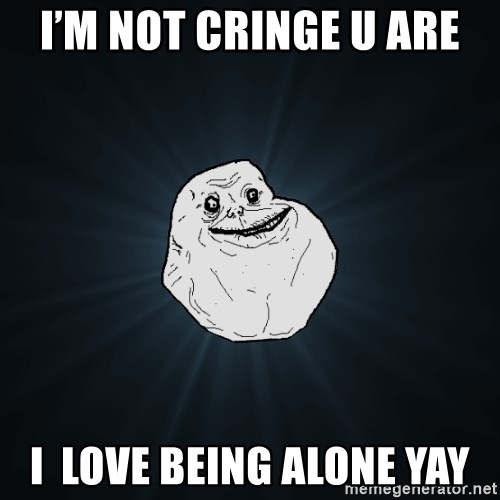 Forever Alone - I'm not cringe u are I  love being alone yay