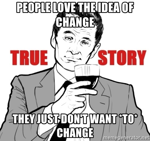 true story - People love the idea of change they just don't want *to* change