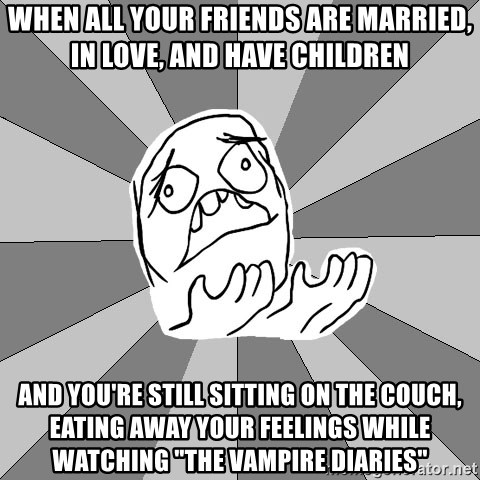 """Whyyy??? - when all your friends are married, in love, and have children and you're still sitting on the couch, eating away your feelings while watching """"The Vampire Diaries"""""""