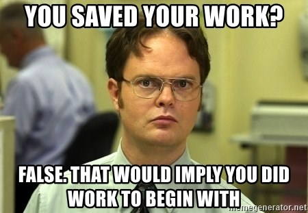 Dwight Schrute - You saved your work? False. That would imply you did work to begin with