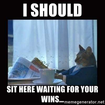i should buy a boat cat - I should sit here waiting for your wins...