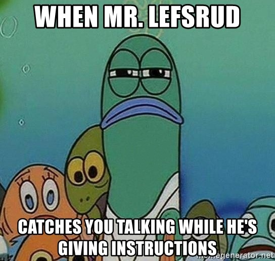 Serious Fish Spongebob - When Mr. Lefsrud catches you talking while he's giving instructions