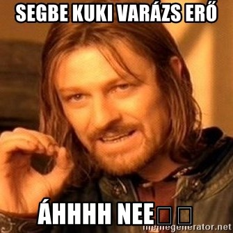 One Does Not Simply - SEGBE KUKI VARÁZS ERŐ  Áhhhh nee😭😭