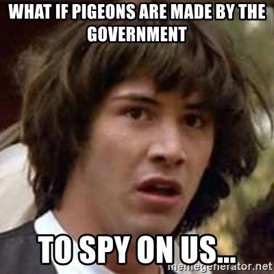 Conspiracy Keanu - What if Pigeons are made by the government to spy on us...