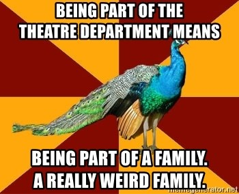 Thespian Peacock - Being part of the                theatre department means Being part of a family.                    a really weird family.