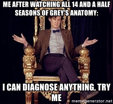 Hipster Doctor Who - Me after watching all 14 and a half seasons of Grey's Anatomy: I can diagnose anything, try me