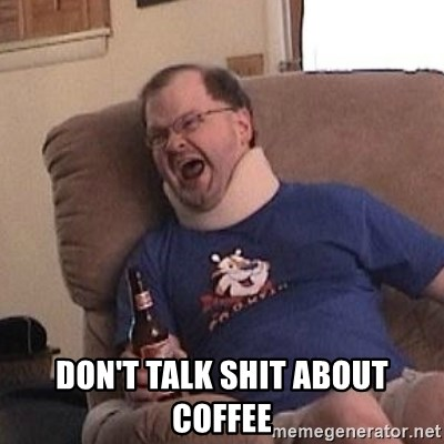 Fuming tourettes guy - DON'T TALK SHIT ABOUT COFFEE