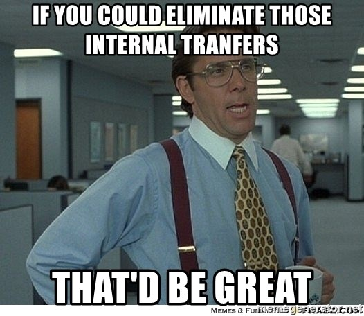 That would be great - if you could eliminate those internal tranfers that'd be great