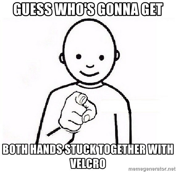 GUESS WHO YOU - Guess who's gonna get both hands stuck together with velcro