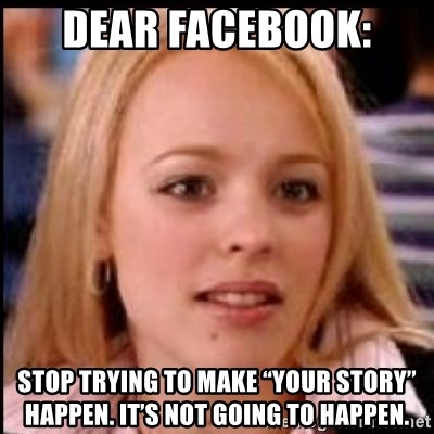 "regina george fetch - Dear Facebook: Stop trying to make ""Your Story"" happen. It's not going to happen."