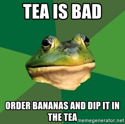 Foul Bachelor Frog - Tea is bad  Order bananas and dip it in the tea