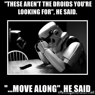 "Sad Trooper - ""these aren't the droids you're looking for"", he said. ""...move along"", he said"
