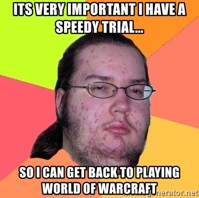 gordo granudo - Its very important I have a speedy trial... so i can get back to playing World of warcraft