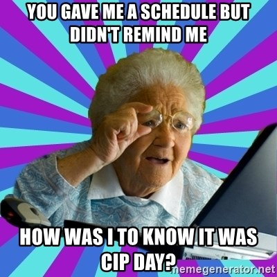 old lady - You gave me a schedule but didn't remind me How was I to know it was CIP day?
