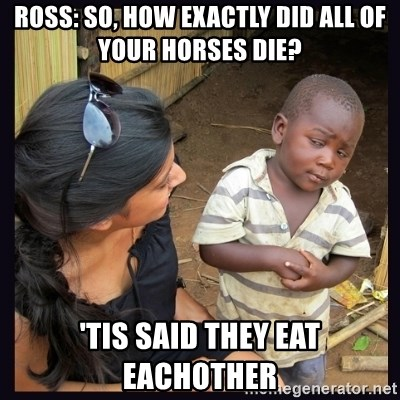 Skeptical third-world kid - Ross: So, How Exactly Did All of your horses die? 'Tis Said They Eat Eachother