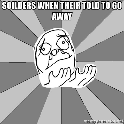 Whyyy??? - soilders when their told to go away