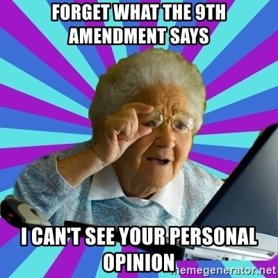 old lady - Forget what the 9th amendment says I can't see your personal opinion