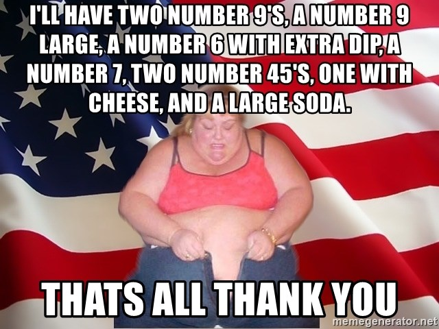 Asinine America - I'll have two number 9's, a number 9 large, a number 6 with extra dip, a number 7, two number 45's, one with cheese, and a large soda. thats all thank you