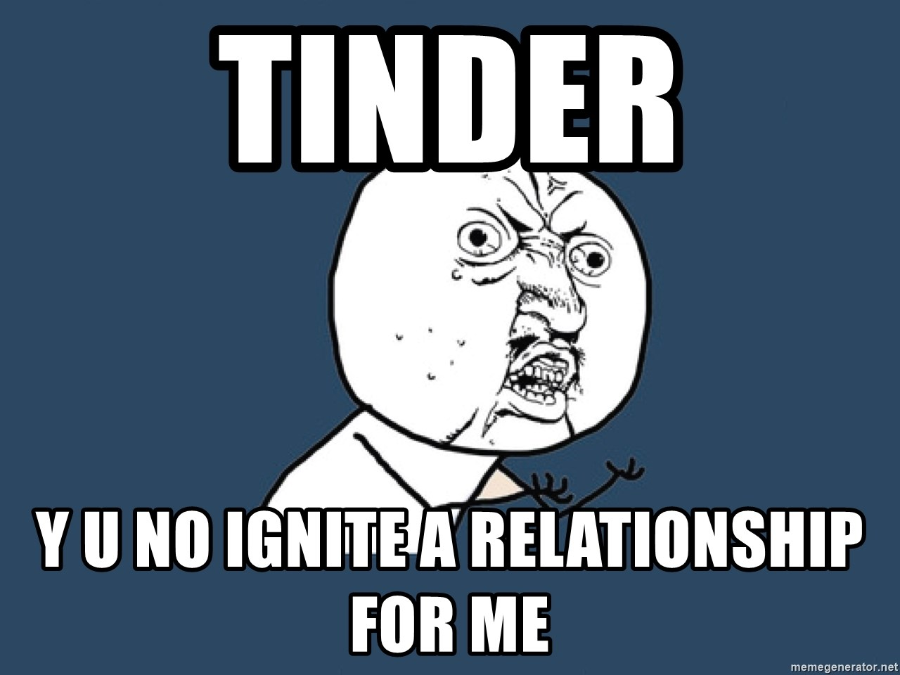 Y U No - Tinder Y U No Ignite a relationship for me