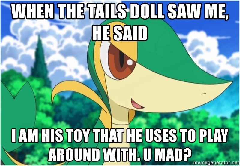 Snivy - When the tails doll saw me, he said I am his toy that he uses to play around with. U mad?