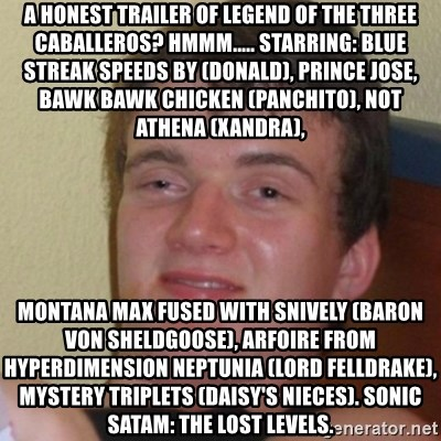 Stoner Stanley - A Honest Trailer of Legend of the Three Caballeros? Hmmm..... Starring: Blue streak speeds by (Donald), Prince Jose, Bawk Bawk Chicken (Panchito), not Athena (Xandra), Montana Max fused with Snively (Baron Von Sheldgoose), Arfoire from Hyperdimension Neptunia (Lord Felldrake), Mystery Triplets (Daisy's nieces). Sonic SatAM: The Lost Levels.