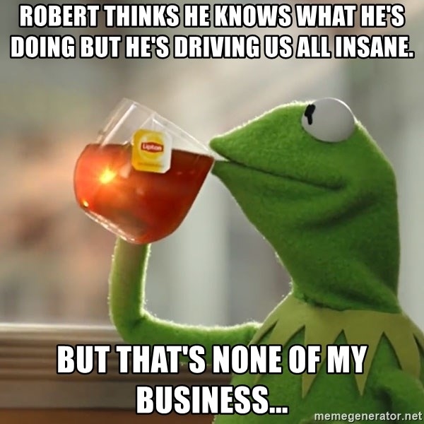 Kermit The Frog Drinking Tea - Robert thinks he knows what he's doing but he's driving us all insane. But that's none of my business...