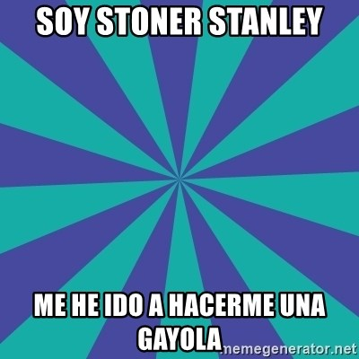 Totally looks like.... - soy stoner stanley me he ido a hacerme una gayola