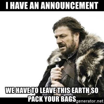 Winter is Coming - I have an announcement  we have to leave this earth so pack your bags