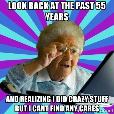 old lady - look back at the past 55 years  and realizing I did crazy stuff but I cant find any cares