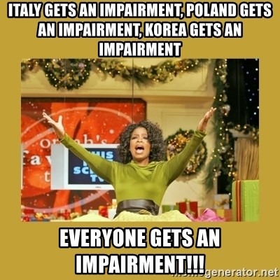 Oprah You get a - Italy gets an Impairment, Poland gets an Impairment, Korea gets an Impairment Everyone gets an Impairment!!!